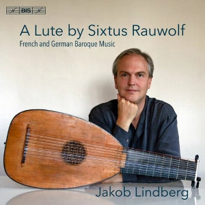 A Lute by Sixtus Rauwolf: French and German Baroque Music - Jakob Lindberg